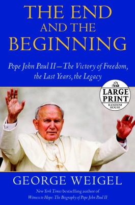 The End and the Beginning: Pope John Paul II--The Struggle for Freedom, the Last Years, the Legacy (Random House Large Print)
