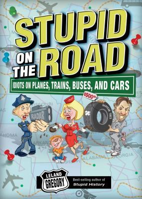 Stupid on the Road: Idiots on Planes, Trains, Buses, and Cars