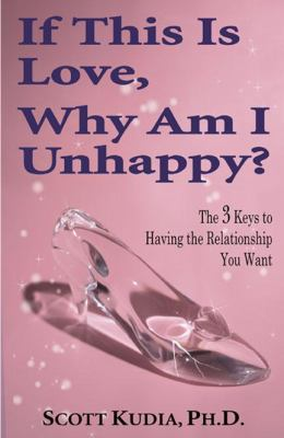 If This Is Love, Why Am I Unhappy? The 3 Keys to Having the Relationship You Want