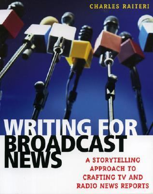 Writing for Broadcast News A Storytelling Approach to Crafting TV And Radio News Reports