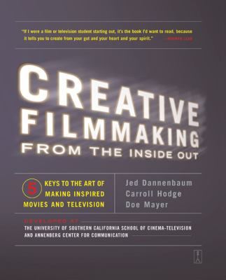 Creative Filmmaking From the Inside Out  Five Keys to the Art of Making Inspired Movies and Television