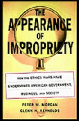 Appearance of Impropriety How the Ethics Wars Have Undermined American Government, Business, and Society
