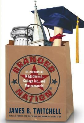 Branded Nation The Marketing of Megachurch, College, Inc., and Museumworld