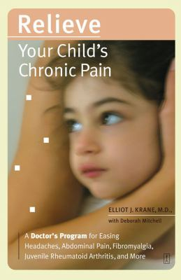 Relieve Your Child's Chronic Pain A Doctor's Program For Easing Headaches, Abdominal Pain, Fibromyalgia, Juvenile Rheumatoid Arthritis, And More