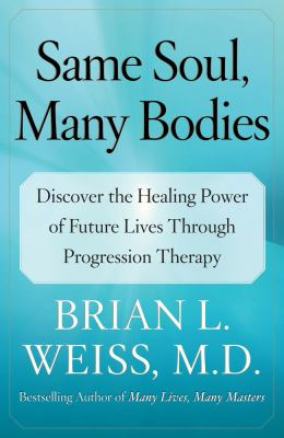 Same Soul, Many Bodies Discover the Healing Power of Future Lives Through Progression Therapy