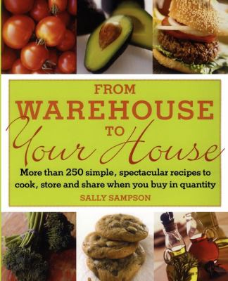 From Warehouse to Your House More Than 250 Simple, Spectacular Recipes to Cook, Store, And Share When You Buy in Volume