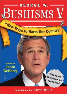 George W. Bushisms V New Ways to Harm Our Country