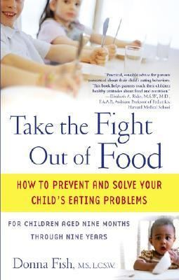 Take The Fight Out Of Food How To Prevent And Solve Your Child's Eating Problems