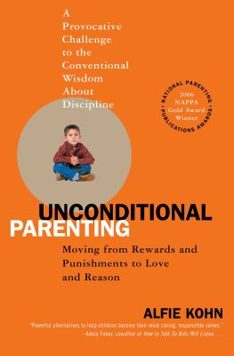 Unconditional Parenting Moving from Rewards And Punishments to Love And Reason