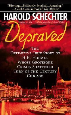 Depraved The Definitive True Story of H. H. Holmes, Whose Grotesque Crimes Shattered Turn-Of-The -Century Chicago