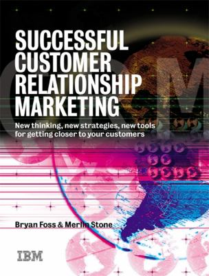 Successful Customer Relationship Marketing New Thinking, New Strategies, New Tools for Getting Closer to Your Customers