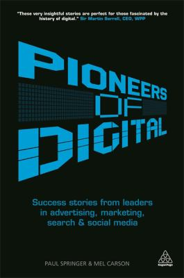 Pioneers of Digital : Success Stories from Leaders in Advertising, Marketing, Search and Social Media