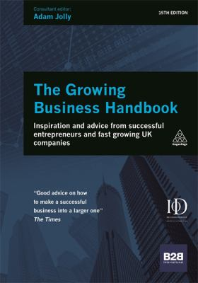 Growing Business Handbook : Inspiration and Advice from Successful Entrepreneurs and Fast Growing UK Companies