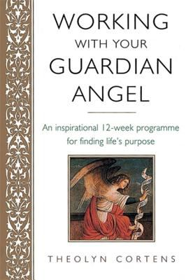 Working With Your Guardian Angel An Inspirational 12-week Program for Finding Life's Purpose