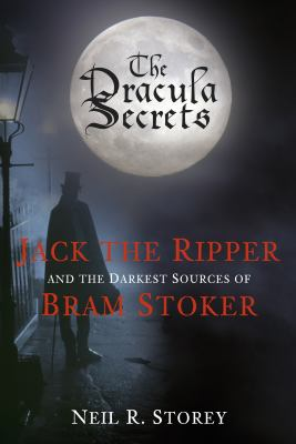Dracula Secrets : Jack the Ripper and the Darkest Sources of Bram Stoker
