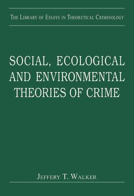Social, Ecological and Environmental Theories of Crime (The Library of Essays in Theoretical Criminology)