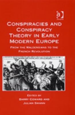 Conspiracies and Conspiracy Theory in Early Modern Europe From the Waldensians to the French Revolution