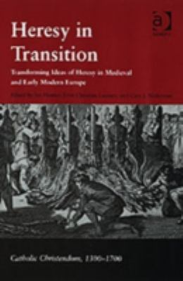 Heresy In Transition Transforming Ideas Of Heresy In Medieval And Early Modern Europe