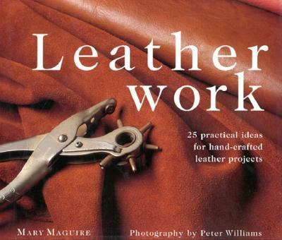 Leatherwork: 25 Practical Ideas for Hand-Crafted Leather Projects - Mary Maguire - Hardcover