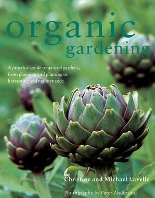 Organic Gardening A Practical Guide to Natural Gardens, from Planning and Planting to Harvesting and Maintenance