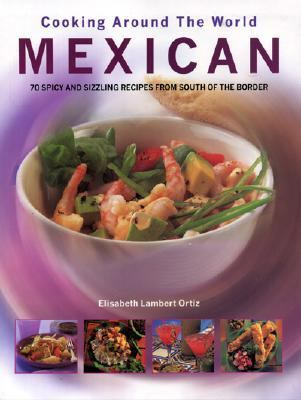 Cooking Around the World Mexican 70 Spicy and Sizzling Recipes From South of the Border