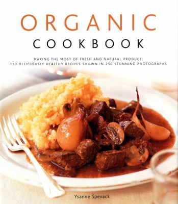 Organic Cookbook: Making the Most of Fresh and Seasonal Produce: 150 Deliciously Healthy Recipes Shown in 250 Stunning Photographs