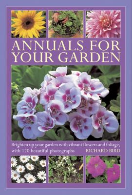Annuals for Your Garden : Brighten up Your Garden with Vibrant Flowers and Foliage, with 120 Beautiful Photographs