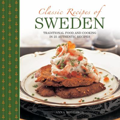 Classic Recipes of Sweden : Traditional Food and Cooking in 25 Authentic Dishes