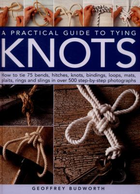 Practical Guide to Tying Knots : How to Tie 75 Bends, Hitches, Knots, Bindings, Loops, Mats, Plaits, Rings and Slings