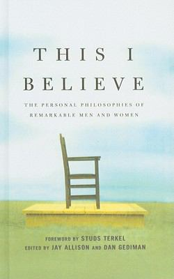 This I Believe : The Personal Philosophies of Remarkable Men and Women