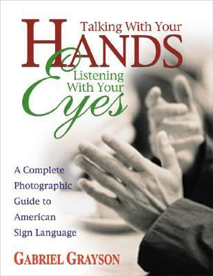 Talking With Your Hands, Listening With Your Eyes A Complete Photographic Guide to American Sign Language