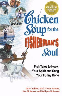 Chicken Soup for the Fisherman's Soul Fish Tales to Hook Your Spirit and Snag Your Funny Bone