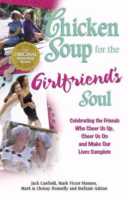 Chicken Soup for the Girlfriend's Soul Celebrating the Friends Who Cheer Us Up, Cheer Us On and Make Our Lives Complete