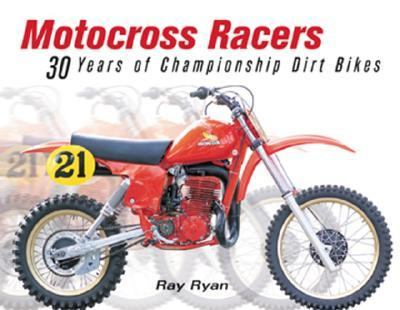 Motocross Racers 30 Years of Legendary Dirt Bikes