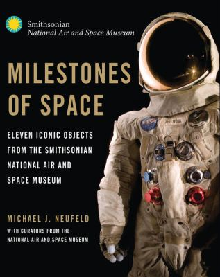 Milestones of Space : Eleven Iconic Objects from the Smithsonian National Air and Space Museum