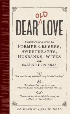 Dear Old Love: Anonymous Notes to Former Crushes, Sweethearts, Husbands, Wives, &  Ones That Got Away