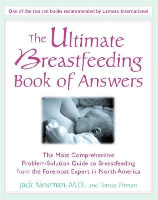 Ultimate Breastfeeding Book of Answers The Most Comprehensive Problem-Solution Guide to Breastfeeding from the Foremost Expert in North America