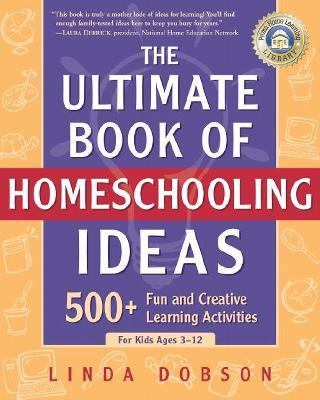 Ultimate Book of Homeschooling Ideas 500+ Fun and Creative Learning Activities for Kids Ages 3-12