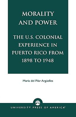 Morality and Power The U.S. Colonial Experience in Puerto Rico from 1898 to 1948