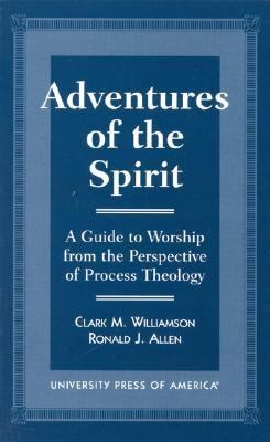 Adventures of the Spirit A Guide to Worship from the Perspective of Process Theology