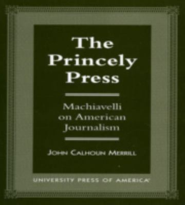 Princely Press Machiavelli on American Journalism