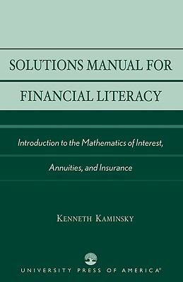 Solutions Manual for Financial Literacy Introduction to the Mathematics of Interest, Annuities, and Insurance