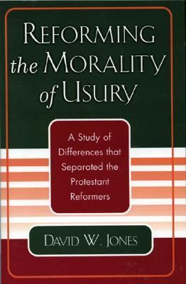 Reforming the Morality of Usury A Study of Differences That Separated the Protestant Reformers