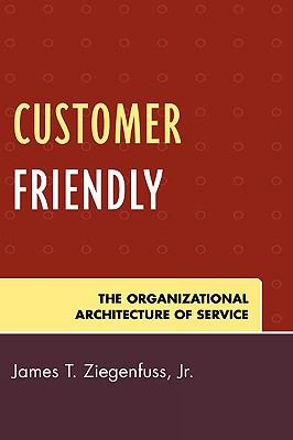 Customer Friendly The Organizational Architecture of Service