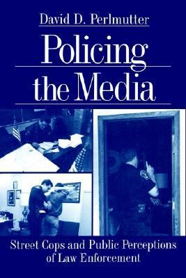 Policing the Media Street Cops and Public Perceptions of Law Enforcement
