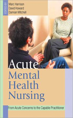 Acute Mental Health Nursing From Acute Concerns to the Capable Practitioner