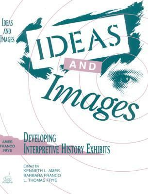 Ideas and Images Developing Interpretive History Exhibits
