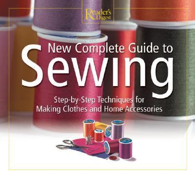 New Complete Guide to Sewing Step-By-Step Techniques for Making Clothes and Home Accessories
