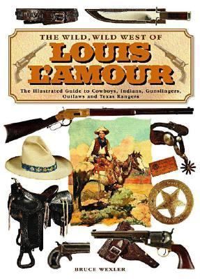 Wild, Wild West Of Louis L'amour The Illustrated Guide To Cowboys, Indians, Gunslingers, Outlaws And Texas Rangers