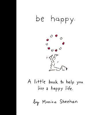 Be Happy A Little Book to Help You Live a Happy Life